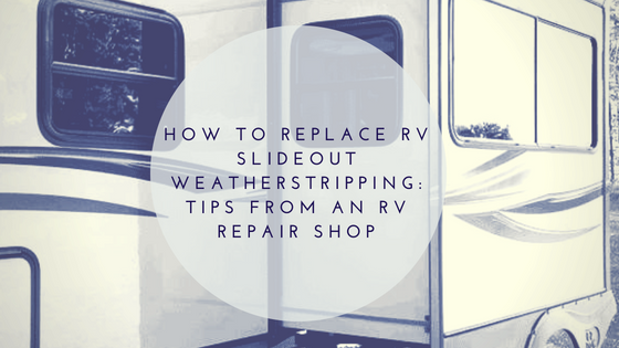 How to Replace RV Slideout Weatherstripping: Tips from an RV