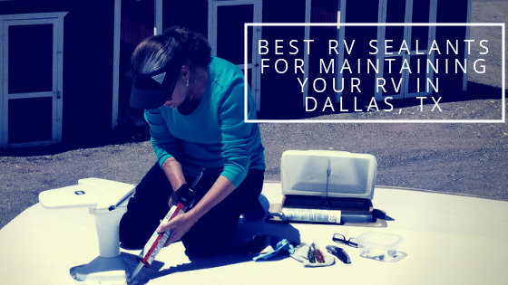 Best Rv Sealants For Maintaining Your Rv In Dallas Tx